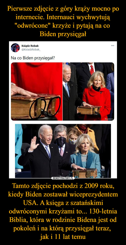 Tamto zdjęcie pochodzi z 2009 roku, kiedy Biden zostawał wiceprezydentem USA. A księga z szatańskimi odwróconymi krzyżami to... 130-letnia Biblia, która w rodzinie Bidena jest od pokoleń i na którą przysięgał teraz, jak i 11 lat temu –