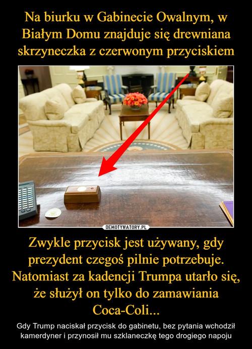Na biurku w Gabinecie Owalnym, w Białym Domu znajduje się drewniana skrzyneczka z czerwonym przyciskiem Zwykle przycisk jest używany, gdy prezydent czegoś pilnie potrzebuje. Natomiast za kadencji Trumpa utarło się, że służył on tylko do zamawiania Coca-Coli...