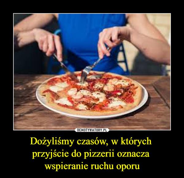 Dożyliśmy czasów, w których przyjście do pizzerii oznacza wspieranie ruchu oporu –