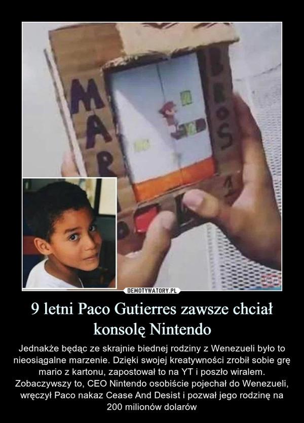 9 letni Paco Gutierres zawsze chciał konsolę Nintendo – Jednakże będąc ze skrajnie biednej rodziny z Wenezueli było to nieosiągalne marzenie. Dzięki swojej kreatywności zrobił sobie grę mario z kartonu, zapostował to na YT i poszło wiralem. Zobaczywszy to, CEO Nintendo osobiście pojechał do Wenezueli, wręczył Paco nakaz Cease And Desist i pozwał jego rodzinę na 200 milionów dolarów