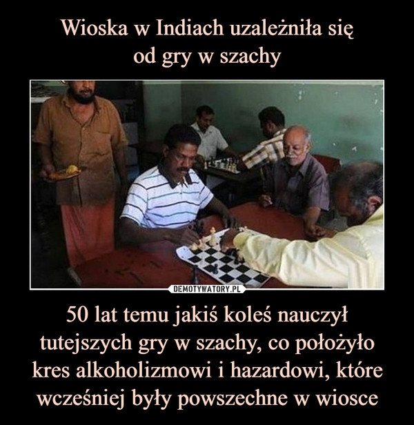 50 lat temu jakiś koleś nauczył tutejszych gry w szachy, co położyłokres alkoholizmowi i hazardowi, które wcześniej były powszechne w wiosce –