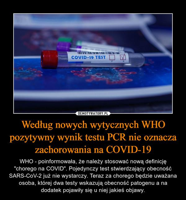 """Według nowych wytycznych WHO pozytywny wynik testu PCR nie oznacza zachorowania na COVID-19 – WHO - poinformowała, że należy stosować nową definicję """"chorego na COVID"""". Pojedynczy test stwierdzający obecność SARS-CoV-2 już nie wystarczy. Teraz za chorego będzie uważana osoba, której dwa testy wskazują obecność patogenu a na dodatek pojawiły się u niej jakieś objawy."""