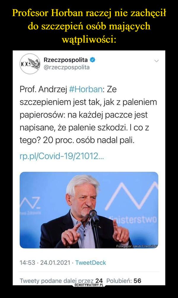 –  Rzeczpospolita@rzeczpospolita(1OGProf. Andrzej #Horban: Zeszczepieniem jest tak, jak z paleniempapierosów: na każdej paczce jestnapisane, że palenie szkodzi. I co ztego? 20 proc. osób nadal pali.rp.pl/Covid-19/21012.W.isterstwoFotorzepal Jakub Czerminsk14:53 · 24.01.2021 · TweetDeckTweety podane dalej przez 24 Polubień: 56