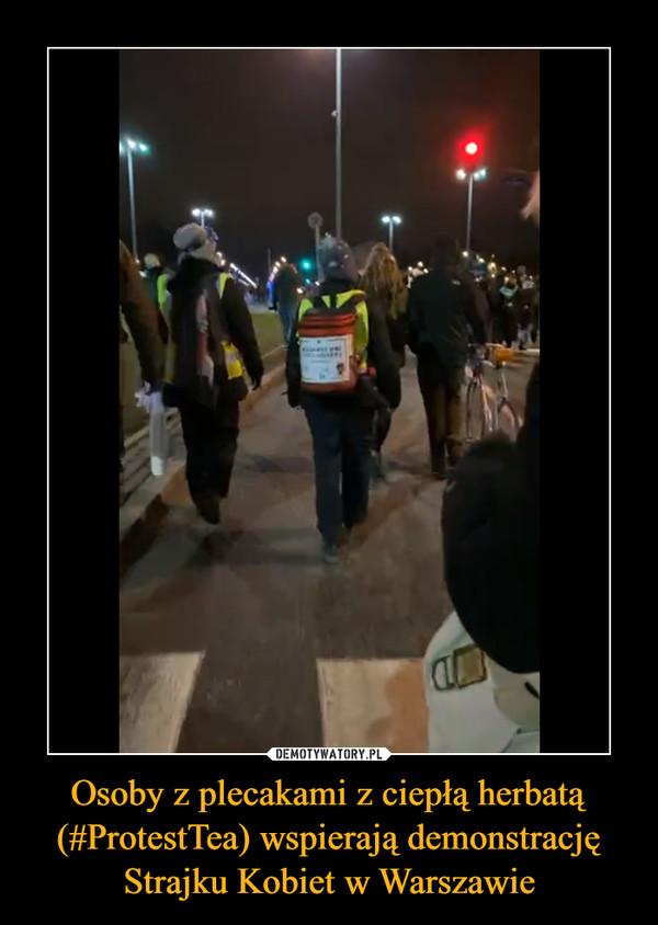 Osoby z plecakami z ciepłą herbatą (#ProtestTea) wspierają demonstrację Strajku Kobiet w Warszawie –