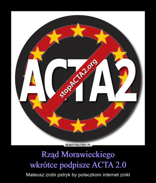 Rząd Morawieckiego wkrótce podpisze ACTA 2.0