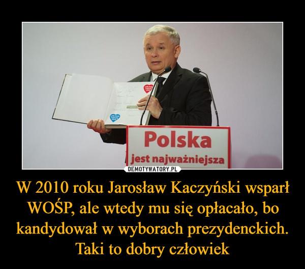 W 2010 roku Jarosław Kaczyński wsparł WOŚP, ale wtedy mu się opłacało, bo kandydował w wyborach prezydenckich. Taki to dobry człowiek –