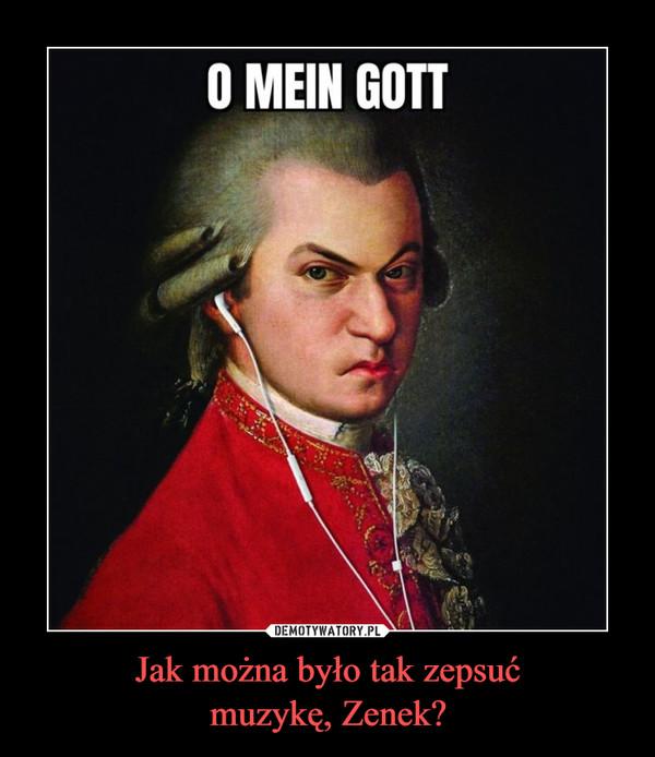 Jak można było tak zepsućmuzykę, Zenek? –  O mein gott