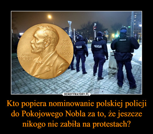 Kto popiera nominowanie polskiej policji do Pokojowego Nobla za to, że jeszcze nikogo nie zabiła na protestach?