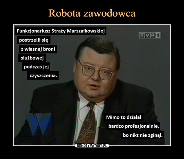 –  Funkcjonariusz Straży Marszałkowskiejpostrzelił sięz własnej bronisłużbowejpodczas jejczyszczenia.Mimo to działałbardzo profesjonalnie,bo nikt nie zginął.