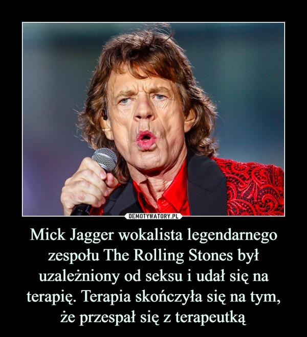Mick Jagger wokalista legendarnego zespołu The Rolling Stones był uzależniony od seksu i udał się na terapię. Terapia skończyła się na tym,że przespał się z terapeutką –