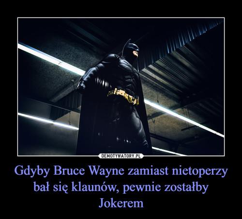 Gdyby Bruce Wayne zamiast nietoperzy bał się klaunów, pewnie zostałby Jokerem