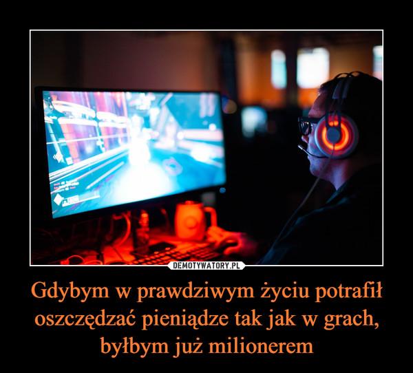 Gdybym w prawdziwym życiu potrafił oszczędzać pieniądze tak jak w grach, byłbym już milionerem –