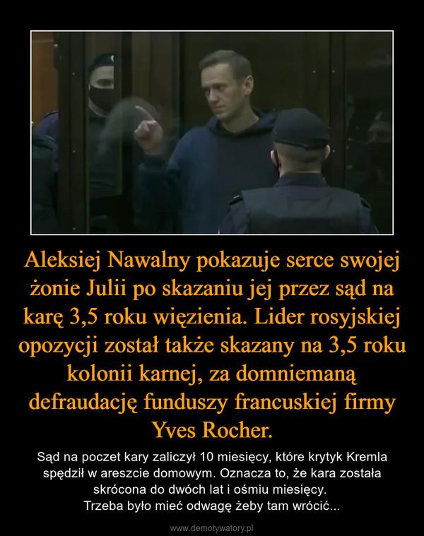 Aleksiej Nawalny pokazuje serce swojej żonie Julii po skazaniu jej przez sąd na karę 3,5 roku więzienia. Lider rosyjskiej opozycji został także skazany na 3,5 roku kolonii karnej, za domniemaną defraudację funduszy francuskiej firmy Yves Rocher. – Sąd na poczet kary zaliczył 10 miesięcy, które krytyk Kremla spędził w areszcie domowym. Oznacza to, że kara została skrócona do dwóch lat i ośmiu miesięcy. Trzeba było mieć odwagę żeby tam wrócić...
