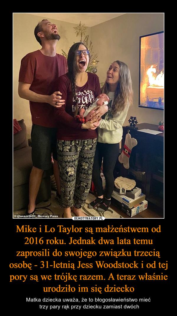 Mike i Lo Taylor są małżeństwem od 2016 roku. Jednak dwa lata temu zaprosili do swojego związku trzecią osobę - 31-letnią Jess Woodstock i od tej pory są we trójkę razem. A teraz właśnie urodziło im się dziecko – Matka dziecka uważa, że to błogosławieństwo mieć trzy pary rąk przy dziecku zamiast dwóch