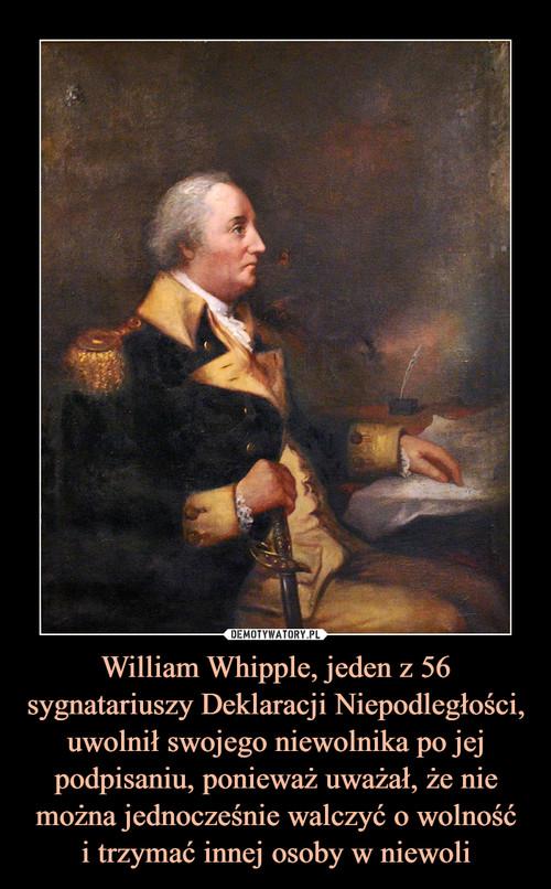 William Whipple, jeden z 56 sygnatariuszy Deklaracji Niepodległości, uwolnił swojego niewolnika po jej podpisaniu, ponieważ uważał, że nie można jednocześnie walczyć o wolność i trzymać innej osoby w niewoli