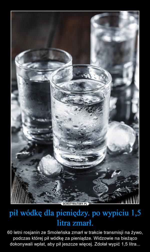 pił wódkę dla pieniędzy. po wypiciu 1,5 litra zmarł. – 60 letni rosjanin ze Smoleńska zmarł w trakcie transmisji na żywo, podczas której pił wódkę za pieniądze. Widzowie na bieżąco dokonywali wpłat, aby pił jeszcze więcej. Zdołał wypić 1,5 litra...