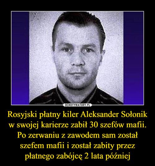 Rosyjski płatny kiler Aleksander Sołonik w swojej karierze zabił 30 szefów mafii. Po zerwaniu z zawodem sam został szefem mafii i został zabity przez płatnego zabójcę 2 lata później