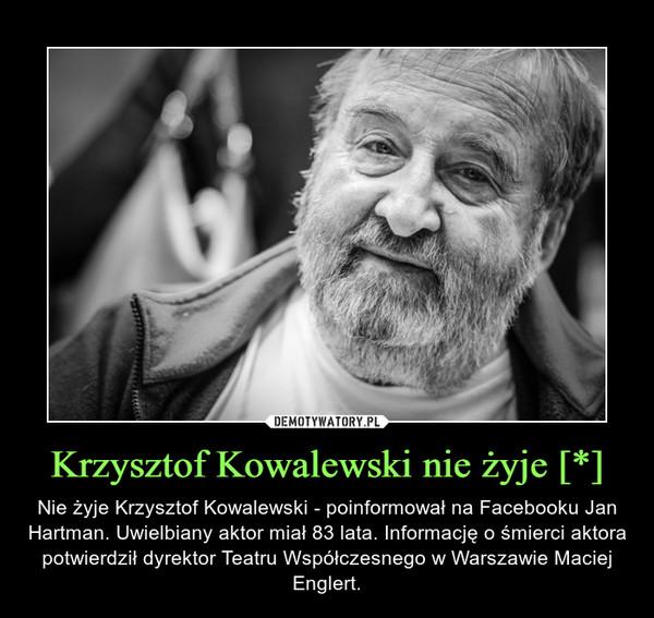 Krzysztof Kowalewski nie żyje [*] – Nie żyje Krzysztof Kowalewski - poinformował na Facebooku Jan Hartman. Uwielbiany aktor miał 83 lata. Informację o śmierci aktora potwierdził dyrektor Teatru Współczesnego w Warszawie Maciej Englert.
