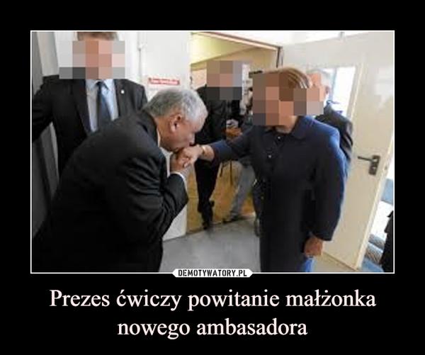 Prezes ćwiczy powitanie małżonka nowego ambasadora –