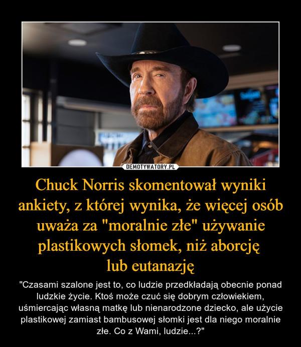 """Chuck Norris skomentował wyniki ankiety, z której wynika, że więcej osób uważa za """"moralnie złe"""" używanie plastikowych słomek, niż aborcję lub eutanazję – """"Czasami szalone jest to, co ludzie przedkładają obecnie ponad ludzkie życie. Ktoś może czuć się dobrym człowiekiem, uśmiercając własną matkę lub nienarodzone dziecko, ale użycie plastikowej zamiast bambusowej słomki jest dla niego moralnie złe. Co z Wami, ludzie...?"""""""