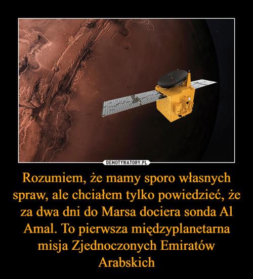 Rozumiem, że mamy sporo własnych spraw, ale chciałem tylko powiedzieć, że za dwa dni do Marsa dociera sonda Al Amal. To pierwsza międzyplanetarna misja Zjednoczonych Emiratów Arabskich