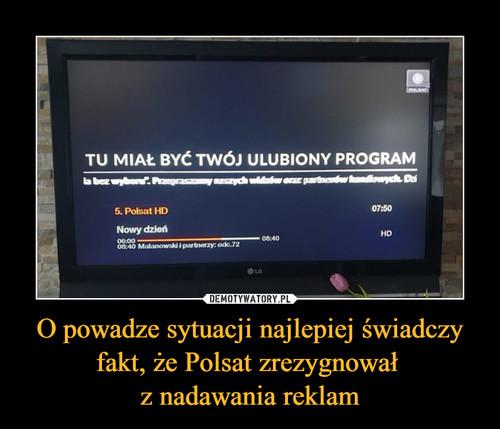 O powadze sytuacji najlepiej świadczy fakt, że Polsat zrezygnował  z nadawania reklam