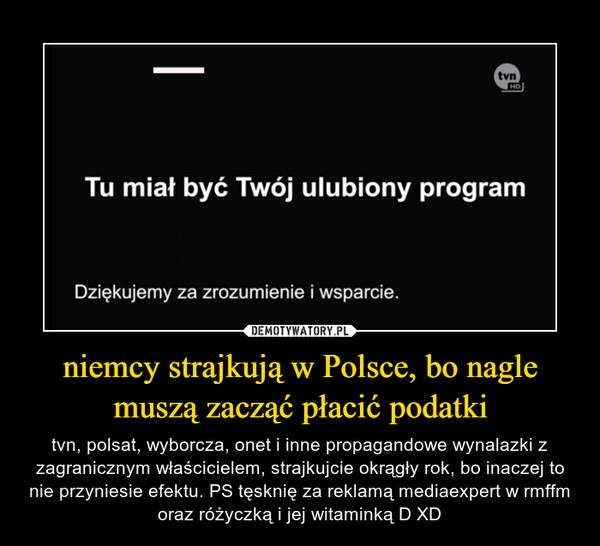 niemcy strajkują w Polsce, bo nagle muszą zacząć płacić podatki – tvn, polsat, wyborcza, onet i inne propagandowe wynalazki z zagranicznym właścicielem, strajkujcie okrągły rok, bo inaczej to nie przyniesie efektu. PS tęsknię za reklamą mediaexpert w rmffm oraz różyczką i jej witaminką D XD