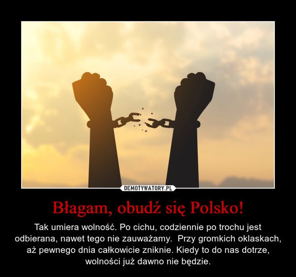 Błagam, obudź się Polsko! – Tak umiera wolność. Po cichu, codziennie po trochu jest odbierana, nawet tego nie zauważamy.  Przy gromkich oklaskach, aż pewnego dnia całkowicie zniknie. Kiedy to do nas dotrze, wolności już dawno nie będzie.