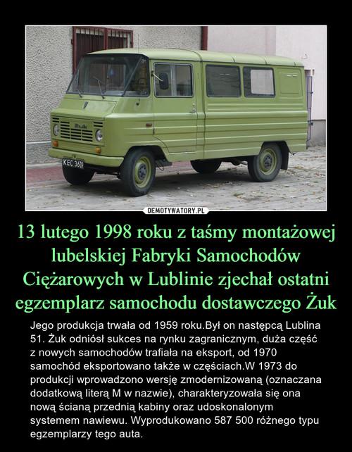 13 lutego 1998 roku z taśmy montażowej lubelskiej Fabryki Samochodów Ciężarowych w Lublinie zjechał ostatni egzemplarz samochodu dostawczego Żuk