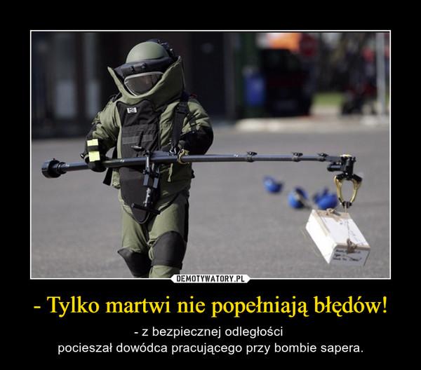 - Tylko martwi nie popełniają błędów! – - z bezpiecznej odległości pocieszał dowódca pracującego przy bombie sapera.