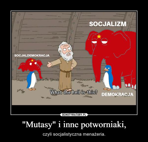 """""""Mutasy"""" i inne potworniaki, – czyli socjalistyczna menażeria."""