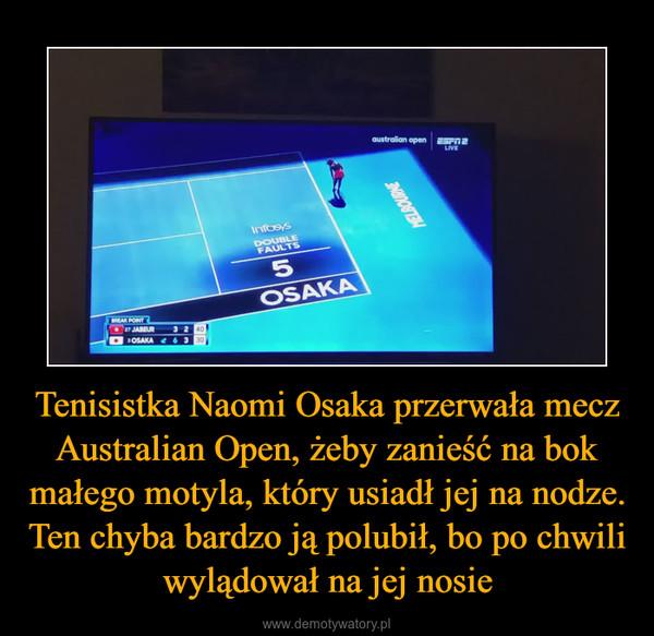 Tenisistka Naomi Osaka przerwała mecz Australian Open, żeby zanieść na bok małego motyla, który usiadł jej na nodze. Ten chyba bardzo ją polubił, bo po chwili wylądował na jej nosie –