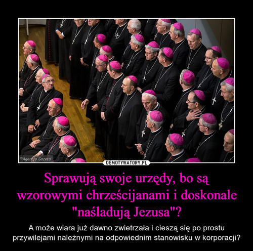 """Sprawują swoje urzędy, bo są wzorowymi chrześcijanami i doskonale """"naśladują Jezusa""""?"""