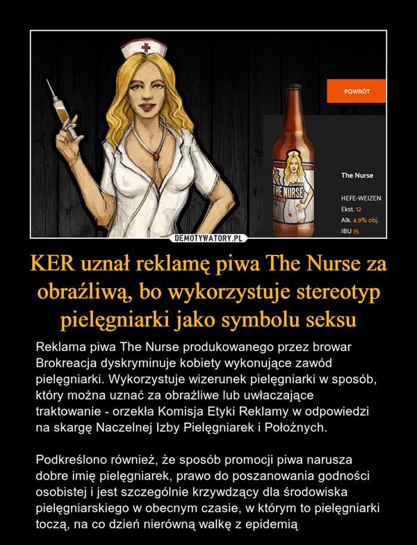 KER uznał reklamę piwa The Nurse za obraźliwą, bo wykorzystuje stereotyp pielęgniarki jako symbolu seksu – Reklama piwa The Nurse produkowanego przez browar Brokreacja dyskryminuje kobiety wykonujące zawód pielęgniarki. Wykorzystuje wizerunek pielęgniarki w sposób, który można uznać za obraźliwe lub uwłaczające traktowanie - orzekła Komisja Etyki Reklamy w odpowiedzi na skargę Naczelnej Izby Pielęgniarek i Położnych.Podkreślono również, że sposób promocji piwa narusza dobre imię pielęgniarek, prawo do poszanowania godności osobistej i jest szczególnie krzywdzący dla środowiska pielęgniarskiego w obecnym czasie, w którym to pielęgniarki toczą, na co dzień nierówną walkę z epidemią