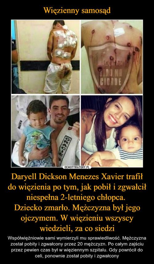Więzienny samosąd Daryell Dickson Menezes Xavier trafił do więzienia po tym, jak pobił i zgwałcił niespełna 2-letniego chłopca.  Dziecko zmarło. Mężczyzna był jego ojczymem. W więzieniu wszyscy wiedzieli, za co siedzi