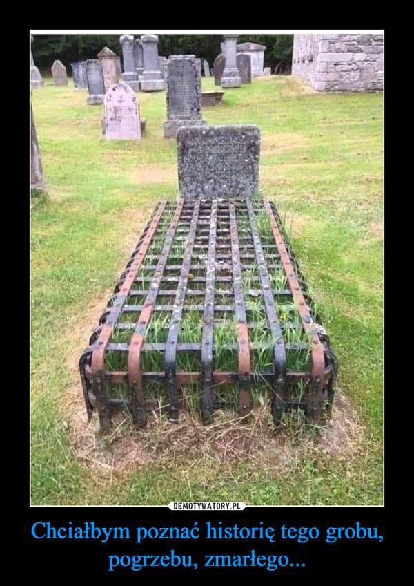 Chciałbym poznać historię tego grobu, pogrzebu, zmarłego... –