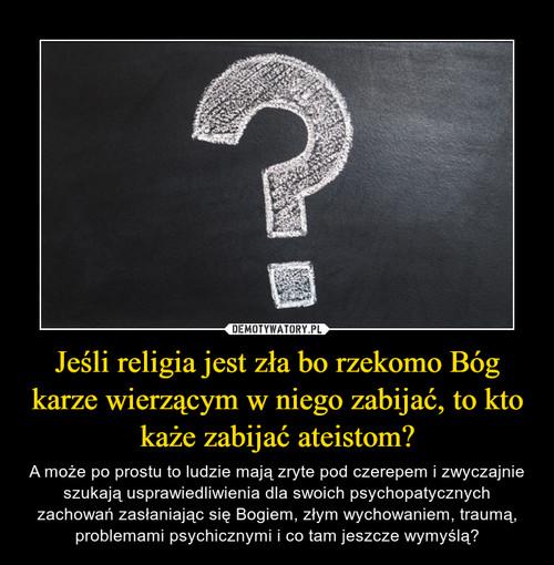Jeśli religia jest zła bo rzekomo Bóg karze wierzącym w niego zabijać, to kto każe zabijać ateistom?