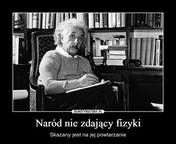Naród nie zdający fizyki – Skazany jest na jej powtarzanie