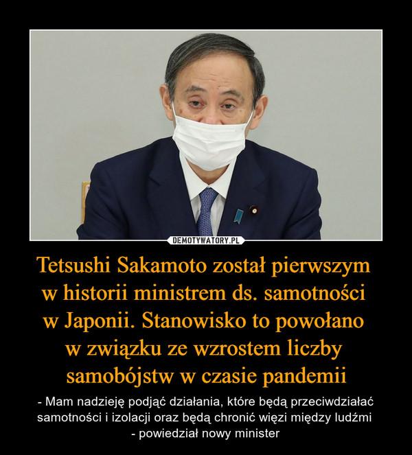 Tetsushi Sakamoto został pierwszym w historii ministrem ds. samotności w Japonii. Stanowisko to powołano w związku ze wzrostem liczby samobójstw w czasie pandemii – - Mam nadzieję podjąć działania, które będą przeciwdziałać samotności i izolacji oraz będą chronić więzi między ludźmi - powiedział nowy minister