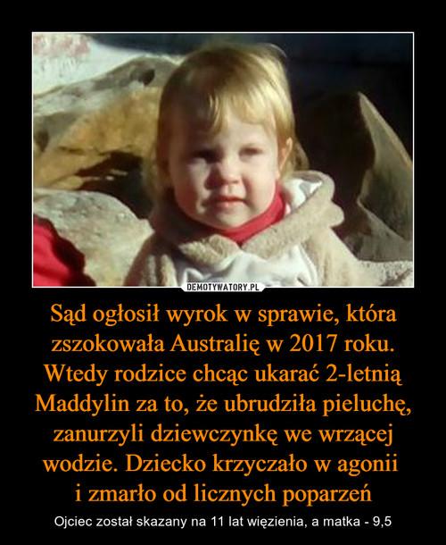 Sąd ogłosił wyrok w sprawie, która zszokowała Australię w 2017 roku. Wtedy rodzice chcąc ukarać 2-letnią Maddylin za to, że ubrudziła pieluchę, zanurzyli dziewczynkę we wrzącej wodzie. Dziecko krzyczało w agonii  i zmarło od licznych poparzeń