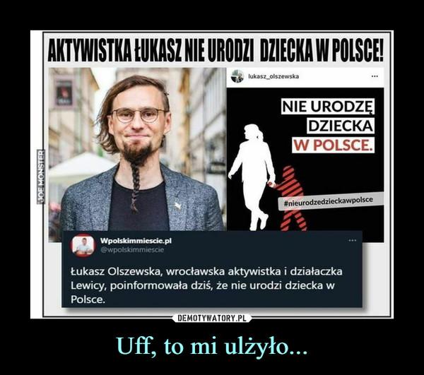 Uff, to mi ulżyło... –  AKTYWISTKA ŁUKASZ NIE URODZI DZIECKA W POLSCE!Łukasz Olszewska, wrocławska aktywistka i działaczkaLewicy, poinformowała dziś, że nie urodzi dziecka wPolsce.