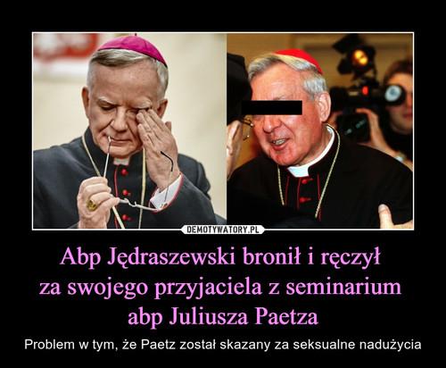 Abp Jędraszewski bronił i ręczył  za swojego przyjaciela z seminarium  abp Juliusza Paetza