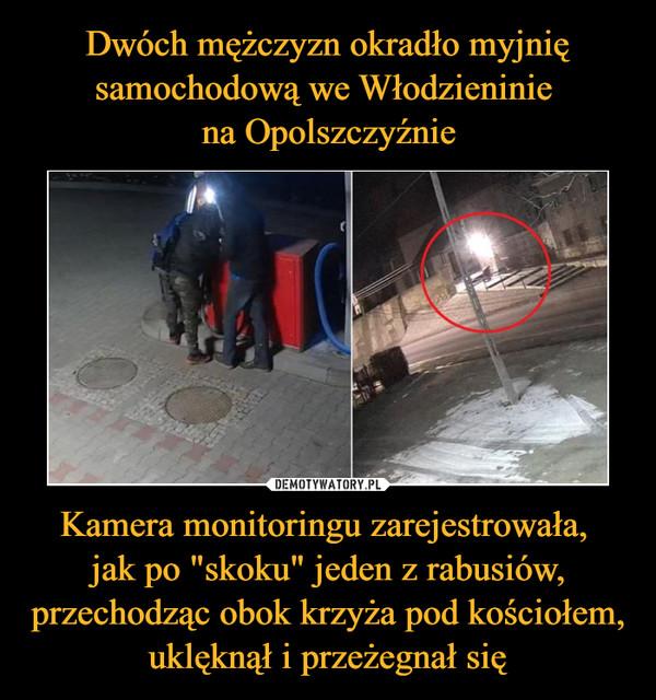 """Kamera monitoringu zarejestrowała, jak po """"skoku"""" jeden z rabusiów, przechodząc obok krzyża pod kościołem, uklęknął i przeżegnał się –"""