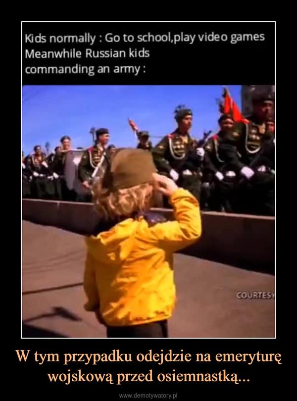 W tym przypadku odejdzie na emeryturę wojskową przed osiemnastką... –  Kids normally : Go to school,play video gamesMeanwhile Russian kidscommanding an army: