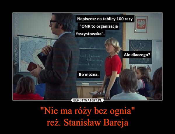 """""""Nie ma róży bez ognia""""reż. Stanisław Bareja –"""