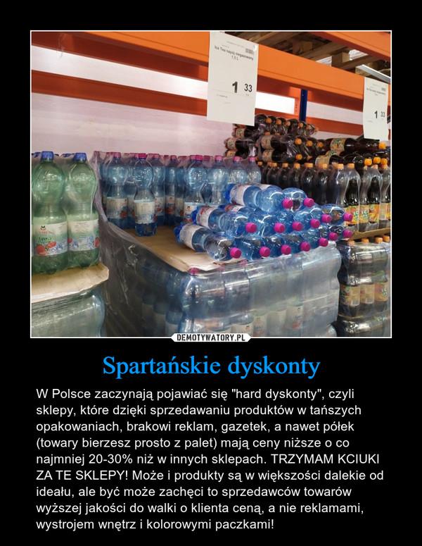 """Spartańskie dyskonty – W Polsce zaczynają pojawiać się """"hard dyskonty"""", czyli sklepy, które dzięki sprzedawaniu produktów w tańszych opakowaniach, brakowi reklam, gazetek, a nawet półek (towary bierzesz prosto z palet) mają ceny niższe o co najmniej 20-30% niż w innych sklepach. TRZYMAM KCIUKI ZA TE SKLEPY! Może i produkty są w większości dalekie od ideału, ale być może zachęci to sprzedawców towarów wyższej jakości do walki o klienta ceną, a nie reklamami, wystrojem wnętrz i kolorowymi paczkami!"""
