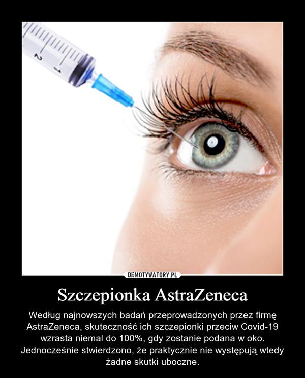 Szczepionka AstraZeneca – Według najnowszych badań przeprowadzonych przez firmę AstraZeneca, skuteczność ich szczepionki przeciw Covid-19 wzrasta niemal do 100%, gdy zostanie podana w oko. Jednocześnie stwierdzono, że praktycznie nie występują wtedy żadne skutki uboczne.