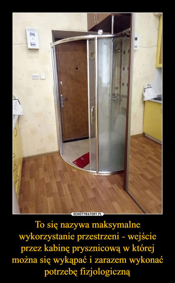 To się nazywa maksymalne wykorzystanie przestrzeni - wejście przez kabinę prysznicową w której można się wykąpać i zarazem wykonać potrzebę fizjologiczną –