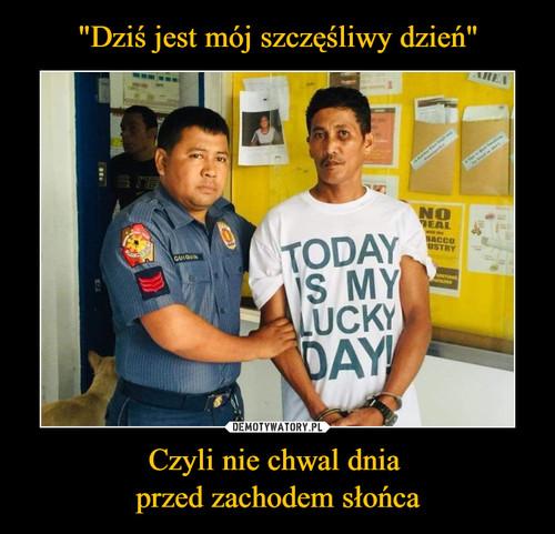 """""""Dziś jest mój szczęśliwy dzień"""" Czyli nie chwal dnia  przed zachodem słońca"""