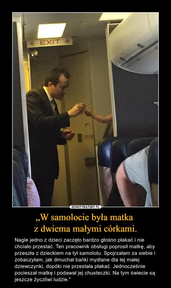 """""""W samolocie była matka z dwiema małymi córkami. – Nagle jedno z dzieci zaczęło bardzo głośno płakać i nie chciało przestać. Ten pracownik obsługi poprosił matkę, aby przeszła z dzieckiem na tył samolotu. Spojrzałam za siebie i zobaczyłam, jak dmuchał bańki mydlane dla tej małej dziewczynki, dopóki nie przestała płakać. Jednocześnie pocieszał matkę i podawał jej chusteczki. Na tym świecie są jeszcze życzliwi ludzie."""""""